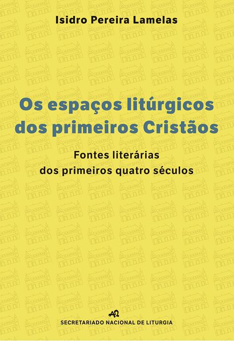 Os espaços litúrgicos dos primeiros cristãos, Isidro Pereira Lamelas, Secretariado Nacional de Liturgia