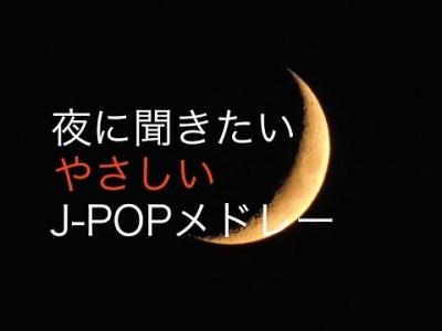 癒しBGM!夜に聞きたいやさしいJ-POPメドレー!作業用、勉強用などのBGMに!ピアノインストゥルメンタル!!