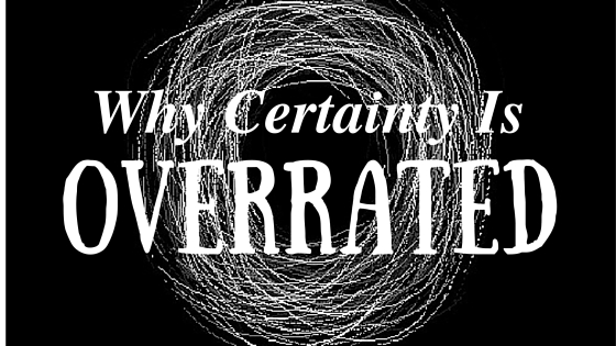 Why Certainty is Overrated