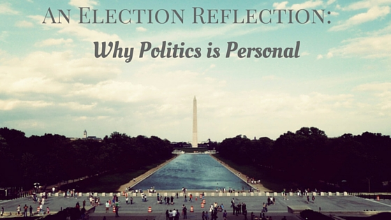 An Election Reflection: Why Politics is Personal