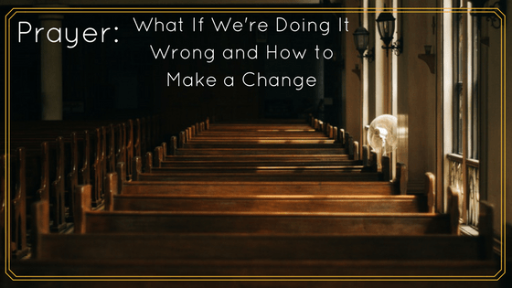 Prayer: What If We're Doing It Wrong and How to Make a Change