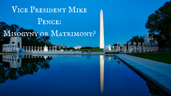 Vice President Mike Pence: Misogyny or Matrimony?