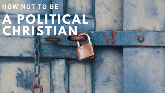 How Not To Be A Political Christian