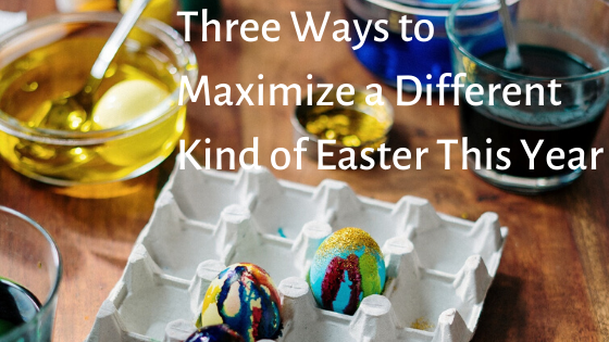 Three Ways to Maximize a Different Kind of Easter This Year