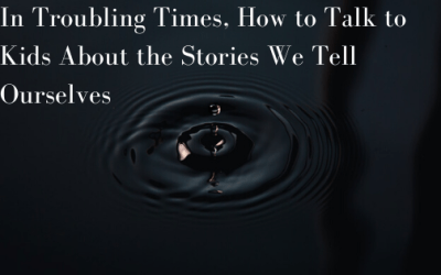 in Troubling Times, How to Talk to Kids About the Stories We Tell Ourselves