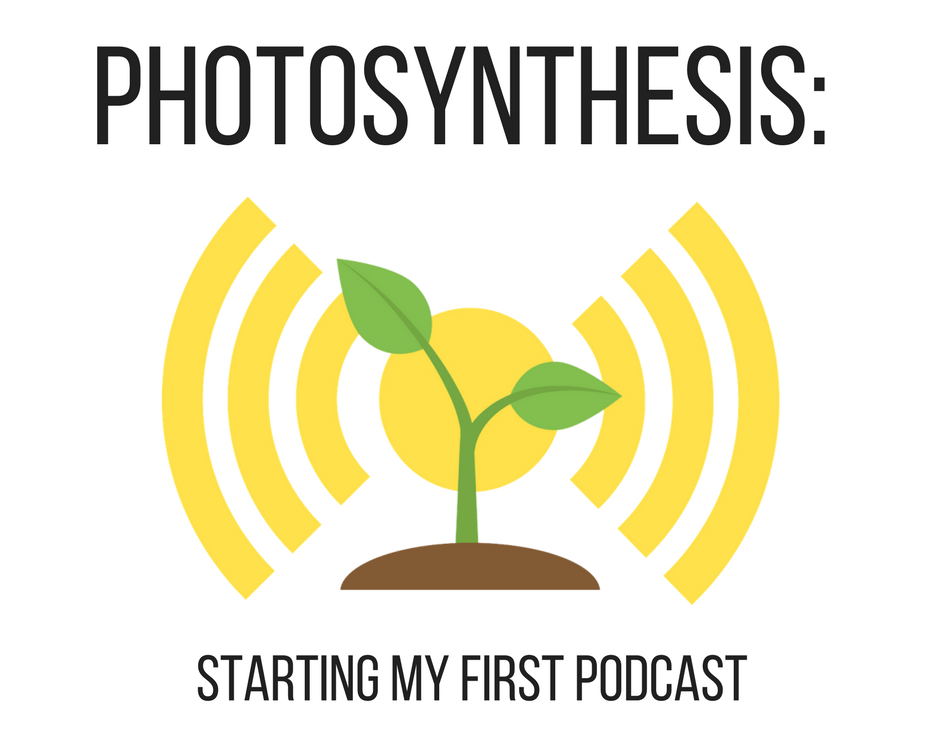 Photosynthesis: Starting My First Podcast