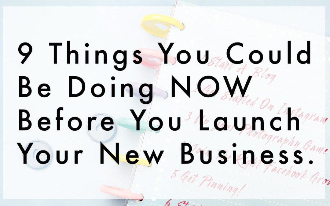9 Things You Could Be Doing BEFORE You Launch Your Business