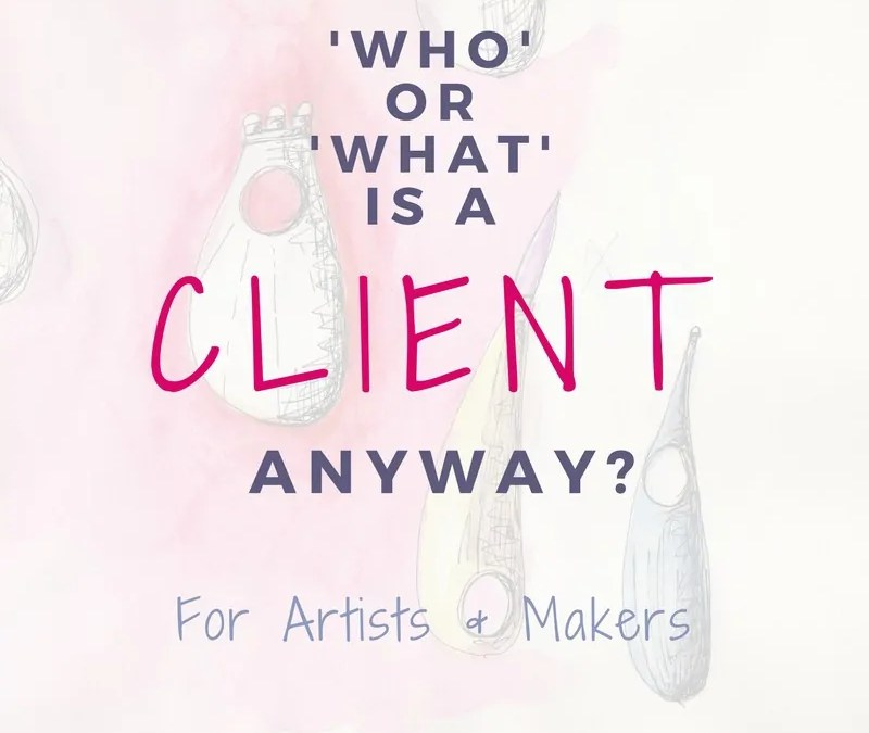 Who or What Is A 'Client' Anyway For Artists & Makers