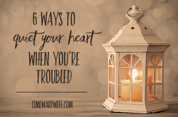 6 Ways to Quiet Your Heart When You're Troubled By Time Warp Wife