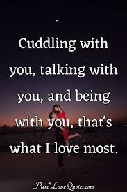 Cuddling with you, talking with you, and being with you, that's what I  love... | PureLoveQuotes