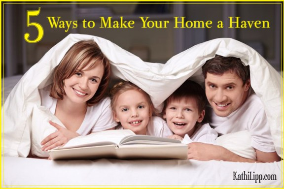 5 Ways to Make Your Home a Haven | Kathi Lipp