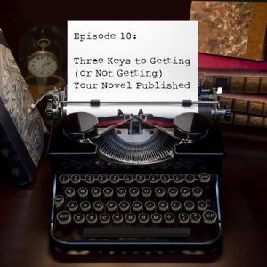 Episode 10 - Three Keys to Getting (or Not Getting) Your Novel Published