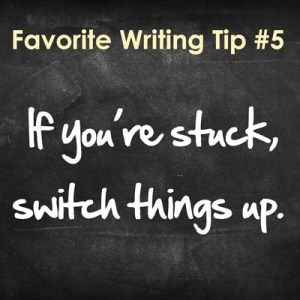 Favorite Writing Tip: #5 - If you're stuck, switch things up.