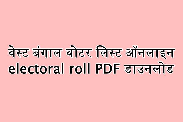 वेस्ट बंगाल वोटर लिस्ट ऑनलाइन electoral roll PDF डाउनलोड : ceowestbengal.nic.in हेल्पलाइन नंबर,