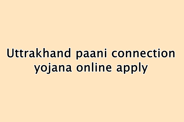 उत्तराखंड ₹1 पानी कनेक्शन योजना : Uttrakhand paani connection yojana online apply