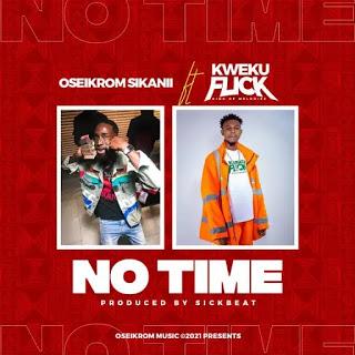 Download MP3: Oseikrom Sikanii Ft Kweku Flicy - No Time (Prod by Sickbeatz)