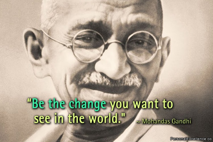 Be the change you want to see in the world by Mohandas Gandhi
