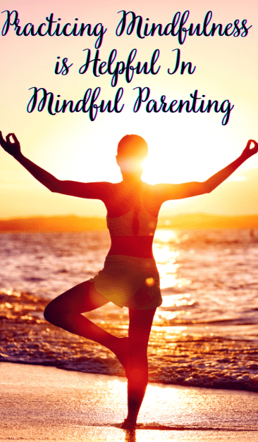 Practicing Mindfulness  is Helpful In  Mindful Parenting