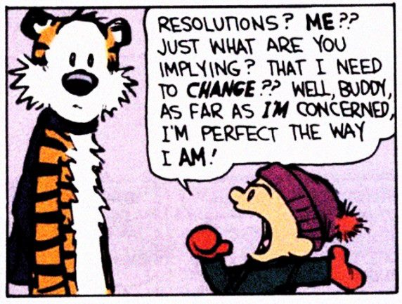 Resolutions? Me?? Just what are you implying? That I need to change? Well, buddy, as far as I'm concerned, I'm perfect the way I am!