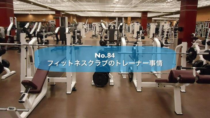 No.84 フィットネスクラブのトレーナー事情