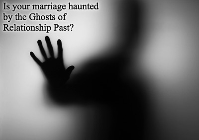 Is your marriage haunted by the Ghosts of Relationship Past?