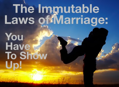 Immutable Law of Marriage:  You Have To Show Up!