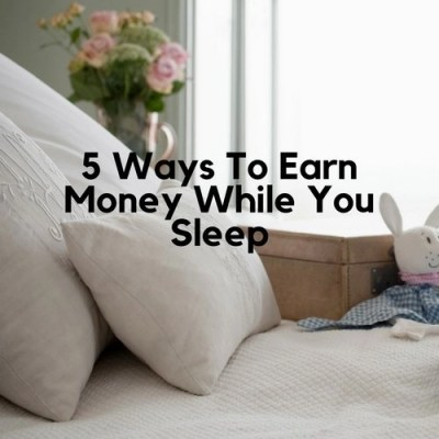 5 Ways To Earn Money While You Sleep