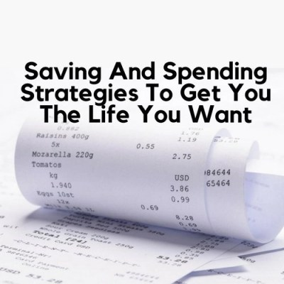 Saving And Spending Strategies To Get You The Life You Want