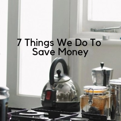 7 Things We Do To Save Money