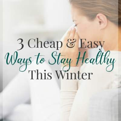 How to Stay Healthy This Winter – 3 Cheap & Easy Ways to Keep the Flu Away