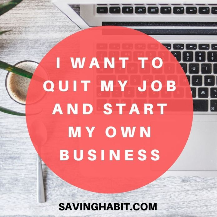 I want to quit my job and start my own business