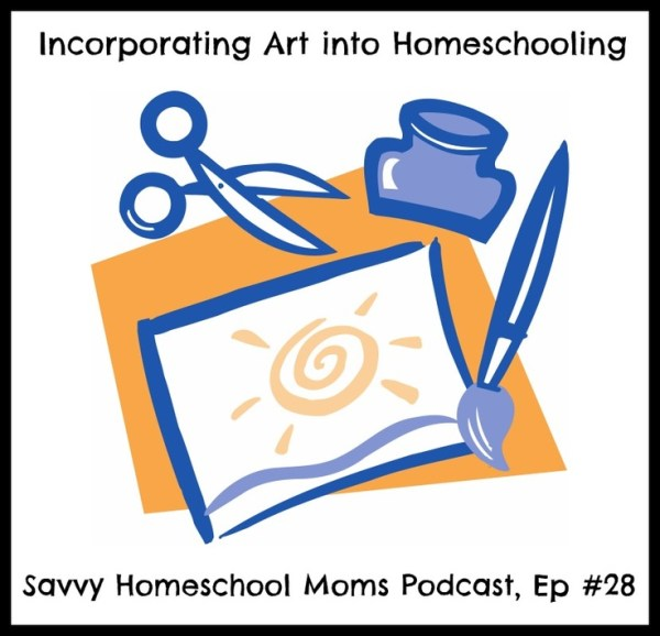 Savvy Homeschool Moms Podcast, Episode #28, Incorporating Art Into Homeschooling