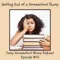 Savvy Homeschool Moms Podcast, Episode #54, Getting Out of a Homeschool Slump