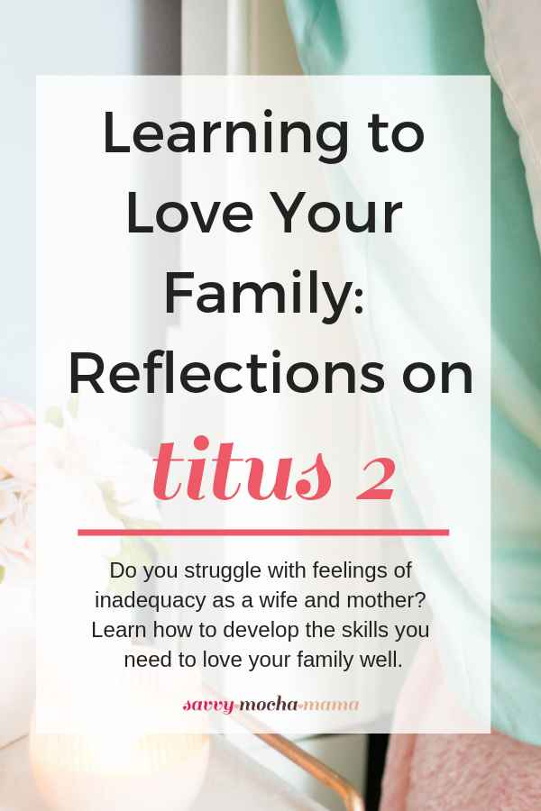 Loving your family isn't something that will come naturally to you. This is a skill that comes as the result of following sound, Biblical principles. Here are some reflections on Loving Your Family according to Titus 2 based on what I've learned thus far in my own marriage. #marriage #family #christian #homemaking #biblicalsubmission #marriageandfamily #proverbs31 #titus2