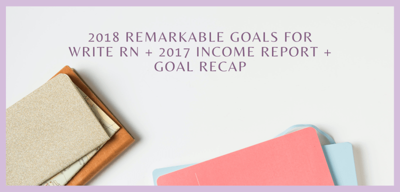 2018 Remarkable Goals for Write RN + 2017 Income Report + Goal Recap