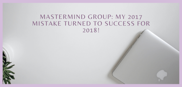 Mastermind Group: My 2017 MISTAKE turned to SUCCESS for 2018!