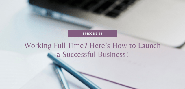 Working Full Time? Here's How to Launch a Successful Business!