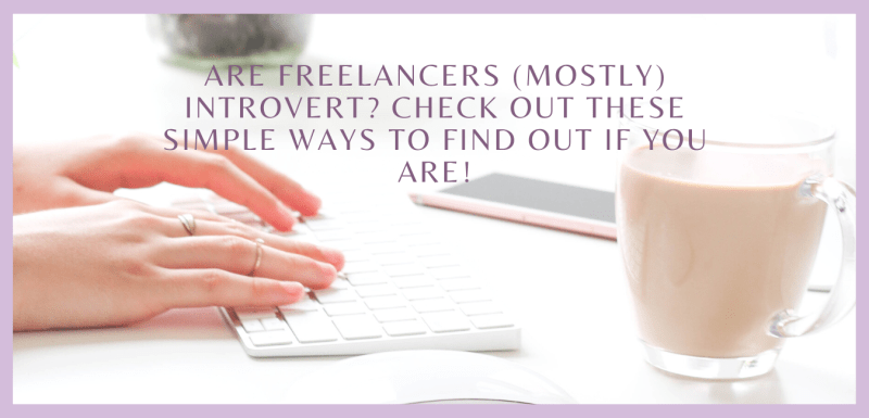 Are Freelancers (Mostly) Introvert? Check Out These Simple Ways to Find Out If You Are!