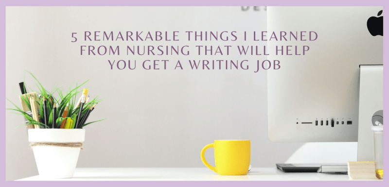 5 Remarkable Things I Learned From Nursing That Will Help You Get a Writing Job