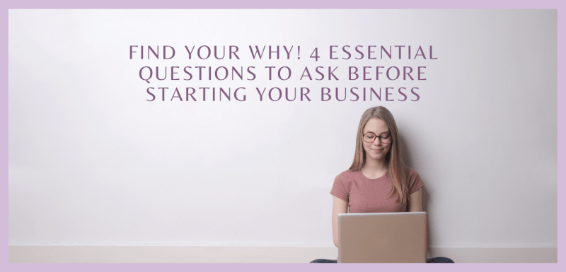 Find your WHY! 4 Essential Questions to Ask Before Starting Your Business