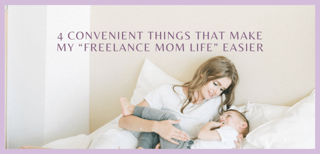 """4 Convenient Things that Make my """"Freelance Mom Life"""" Easier"""