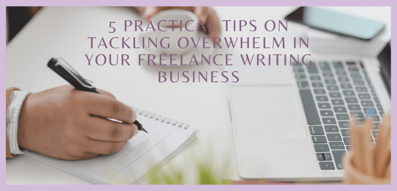 5 Practical Tips on Tackling Overwhelm In Your Freelance Writing Business