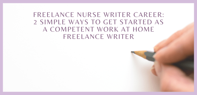 Freelance Nurse Writer Career: 2 Simple Ways to Get Started as a Competent Work at Home Freelance Writer