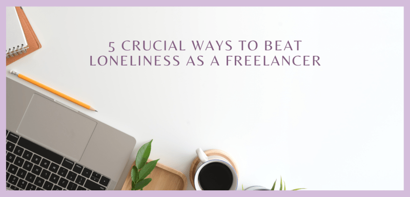 5 Crucial Ways To Beat Loneliness as a Freelancer