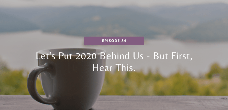 Let's Put 2020 Behind Us - But First, Hear This.