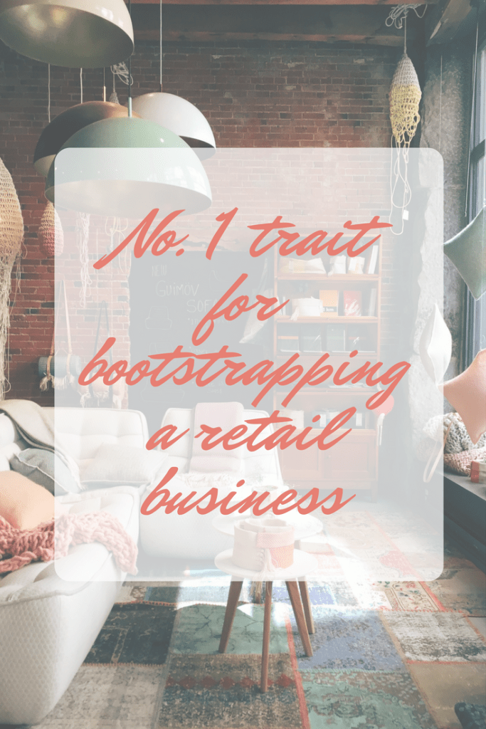 The Most Important Trait You Need When Bootstrapping A Retail Business.