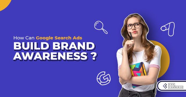 How Can Google Search Ads Increase Your Audience's Brand Awareness?