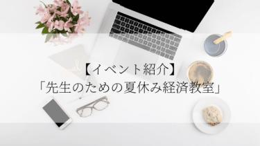 【イベント紹介】「先生のための夏休み経済教室」