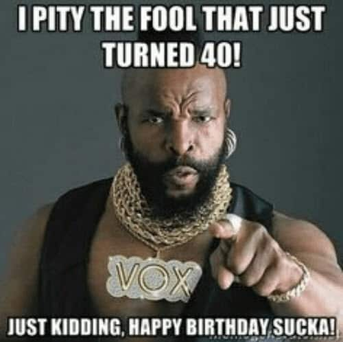happy 40th birthday mr t meme