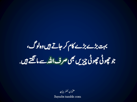 "Buhat barray barray kaam kar jaatay hain woh log, Jo chhoti chhoti cheezein bhi sirf ALLAH say maangtay hain.  NB. Get eBook of Usman Zafar Paracha's quotations – ""میرے خیالات"" - http://amzn.to/29gFPKD Join saysabr.tumblr.com - https://www.tumblr.com/follow/saysabr"